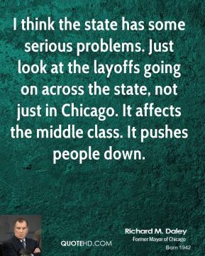 I think the state has some serious problems. Just look at the layoffs going on across the state, not just in Chicago. It affects the middle class. It pushes people down.