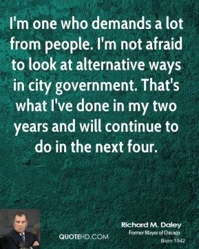 I'm one who demands a lot from people. I'm not afraid to look at alternative ways in city government. That's what I've done in my two years and will continue to do in the next four.