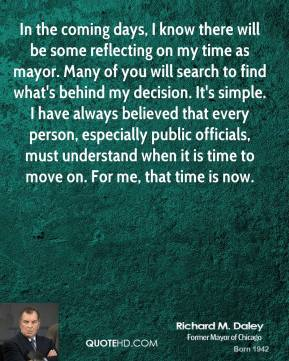 Richard M. Daley - In the coming days, I know there will be some reflecting on my time as mayor. Many of you will search to find what's behind my decision. It's simple. I have always believed that every person, especially public officials, must understand when it is time to move on. For me, that time is now.