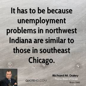 It has to be because unemployment problems in northwest Indiana are similar to those in southeast Chicago.