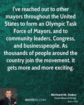I've reached out to other mayors throughout the United States to form an Olympic Task Force of Mayors, and to community leaders, Congress, and businesspeople. As thousands of people around the country join the movement, it gets more and more exciting.