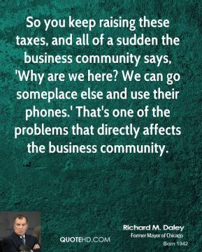 So you keep raising these taxes, and all of a sudden the business community says, 'Why are we here? We can go someplace else and use their phones.' That's one of the problems that directly affects the business community.