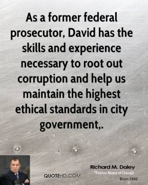 Richard M. Daley  - As a former federal prosecutor, David has the skills and experience necessary to root out corruption and help us maintain the highest ethical standards in city government.