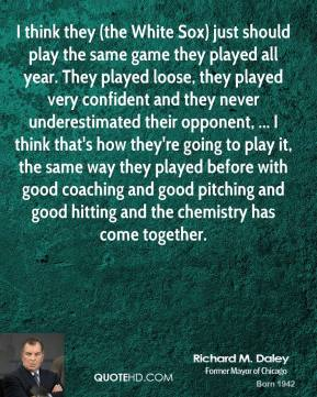 Richard M. Daley  - I think they (the White Sox) just should play the same game they played all year. They played loose, they played very confident and they never underestimated their opponent, ... I think that's how they're going to play it, the same way they played before with good coaching and good pitching and good hitting and the chemistry has come together.