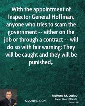 Richard M. Daley  - With the appointment of Inspector General Hoffman, anyone who tries to scam the government -- either on the job or through a contract -- will do so with fair warning: They will be caught and they will be punished.
