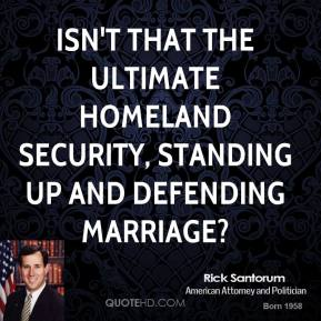 Isn't that the ultimate homeland security, standing up and defending marriage?
