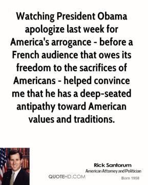 Rick Santorum - Watching President Obama apologize last week for America's arrogance - before a French audience that owes its freedom to the sacrifices of Americans - helped convince me that he has a deep-seated antipathy toward American values and traditions.