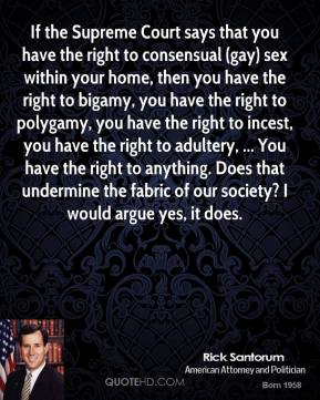 Rick Santorum  - If the Supreme Court says that you have the right to consensual (gay) sex within your home, then you have the right to bigamy, you have the right to polygamy, you have the right to incest, you have the right to adultery, ... You have the right to anything. Does that undermine the fabric of our society? I would argue yes, it does.