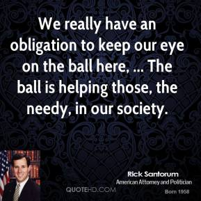 Rick Santorum  - We really have an obligation to keep our eye on the ball here, ... The ball is helping those, the needy, in our society.