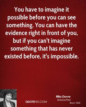 You have to imagine it possible before you can see something. You can have the evidence right in front of you, but if you can't imagine something that has never existed before, it's impossible.