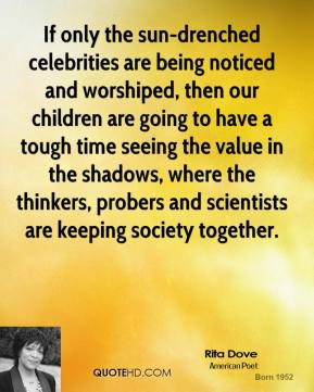 If only the sun-drenched celebrities are being noticed and worshiped, then our children are going to have a tough time seeing the value in the shadows, where the thinkers, probers and scientists are keeping society together.