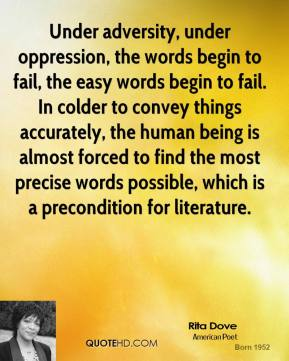 Rita Dove  - Under adversity, under oppression, the words begin to fail, the easy words begin to fail. In colder to convey things accurately, the human being is almost forced to find the most precise words possible, which is a precondition for literature.