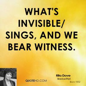 Rita Dove  - What's invisible/ sings, and we bear witness.