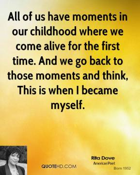 Rita Dove - All of us have moments in our childhood where we come alive for the first time. And we go back to those moments and think, This is when I became myself.