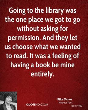 Rita Dove - Going to the library was the one place we got to go without asking for permission. And they let us choose what we wanted to read. It was a feeling of having a book be mine entirely.