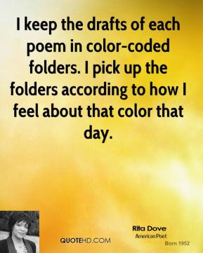 Rita Dove - I keep the drafts of each poem in color-coded folders. I pick up the folders according to how I feel about that color that day.