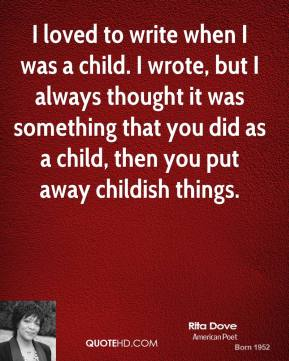 Rita Dove - I loved to write when I was a child. I wrote, but I always thought it was something that you did as a child, then you put away childish things.