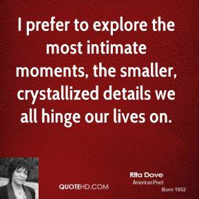Rita Dove - I prefer to explore the most intimate moments, the smaller, crystallized details we all hinge our lives on.