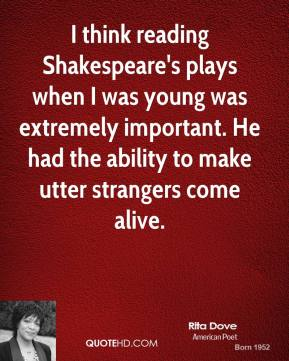Rita Dove - I think reading Shakespeare's plays when I was young was extremely important. He had the ability to make utter strangers come alive.