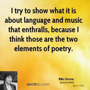Rita Dove - I try to show what it is about language and music that enthralls, because I think those are the two elements of poetry.