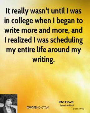 Rita Dove - It really wasn't until I was in college when I began to write more and more, and I realized I was scheduling my entire life around my writing.