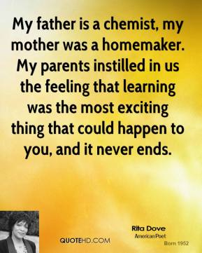 My father is a chemist, my mother was a homemaker. My parents instilled in us the feeling that learning was the most exciting thing that could happen to you, and it never ends.