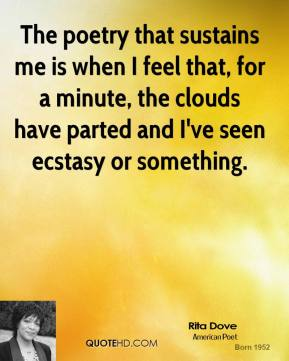 The poetry that sustains me is when I feel that, for a minute, the clouds have parted and I've seen ecstasy or something.