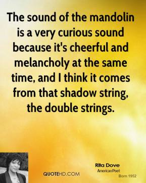 The sound of the mandolin is a very curious sound because it's cheerful and melancholy at the same time, and I think it comes from that shadow string, the double strings.