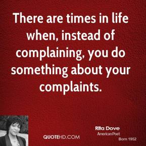 Rita Dove - There are times in life when, instead of complaining, you do something about your complaints.
