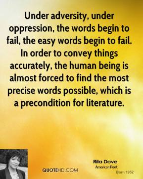Rita Dove - Under adversity, under oppression, the words begin to fail, the easy words begin to fail. In order to convey things accurately, the human being is almost forced to find the most precise words possible, which is a precondition for literature.