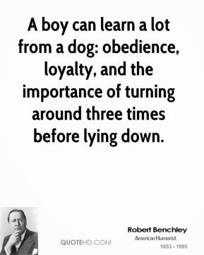 Robert Benchley - A boy can learn a lot from a dog: obedience, loyalty, and the importance of turning around three times before lying down.