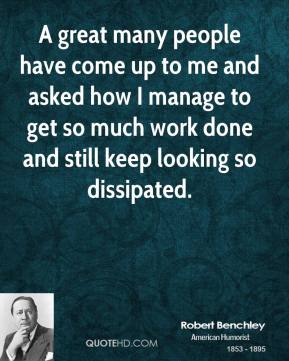 Robert Benchley - A great many people have come up to me and asked how I manage to get so much work done and still keep looking so dissipated.