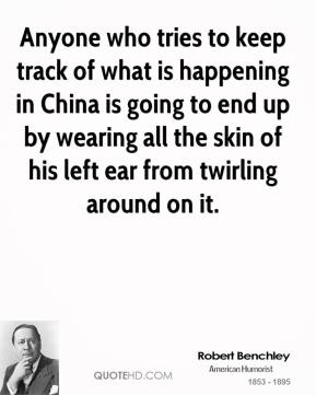 Robert Benchley - Anyone who tries to keep track of what is happening in China is going to end up by wearing all the skin of his left ear from twirling around on it.