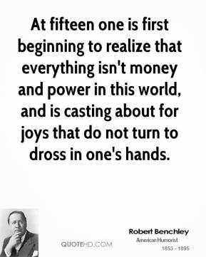 Robert Benchley - At fifteen one is first beginning to realize that everything isn't money and power in this world, and is casting about for joys that do not turn to dross in one's hands.