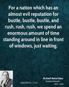 Robert Benchley - For a nation which has an almost evil reputation for bustle, bustle, bustle, and rush, rush, rush, we spend an enormous amount of time standing around in line in front of windows, just waiting.
