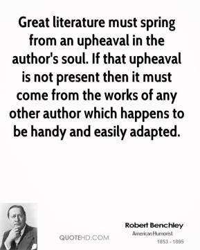 Robert Benchley - Great literature must spring from an upheaval in the author's soul. If that upheaval is not present then it must come from the works of any other author which happens to be handy and easily adapted.