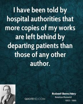 Robert Benchley - I have been told by hospital authorities that more copies of my works are left behind by departing patients than those of any other author.