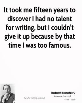 It took me fifteen years to discover I had no talent for writing, but I couldn't give it up because by that time I was too famous.