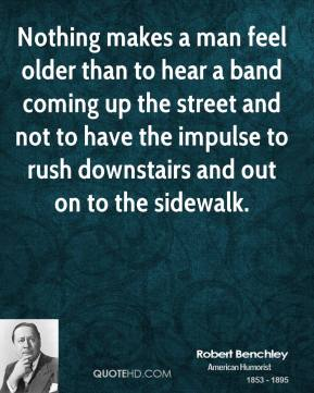 Robert Benchley - Nothing makes a man feel older than to hear a band coming up the street and not to have the impulse to rush downstairs and out on to the sidewalk.