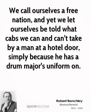 Robert Benchley - We call ourselves a free nation, and yet we let ourselves be told what cabs we can and can't take by a man at a hotel door, simply because he has a drum major's uniform on.