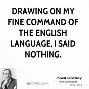 Drawing on my fine command of the English language, I said nothing.