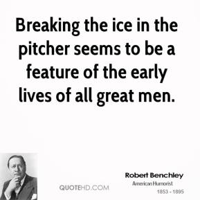 Breaking the ice in the pitcher seems to be a feature of the early lives of all great men.