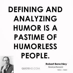 Defining and analyzing humor is a pastime of humorless people.