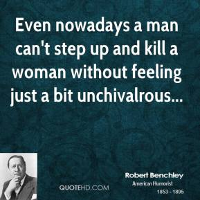 Even nowadays a man can't step up and kill a woman without feeling just a bit unchivalrous...