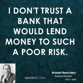 Robert Benchley  - I don't trust a bank that would lend money to such a poor risk.