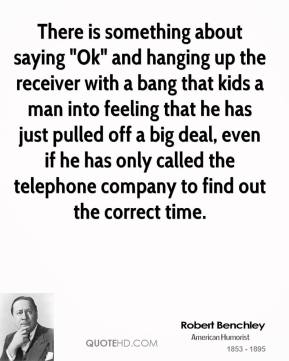 """There is something about saying """"Ok"""" and hanging up the receiver with a bang that kids a man into feeling that he has just pulled off a big deal, even if he has only called the telephone company to find out the correct time."""