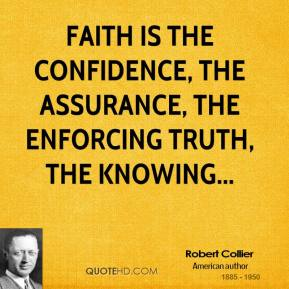 Faith is the confidence, the assurance, the enforcing truth, the knowing...