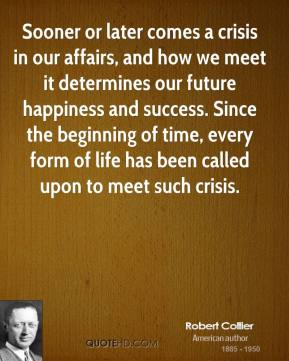 Robert Collier  - Sooner or later comes a crisis in our affairs, and how we meet it determines our future happiness and success. Since the beginning of time, every form of life has been called upon to meet such crisis.