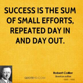 Robert Collier  - Success is the sum of small efforts, repeated day in and day out.