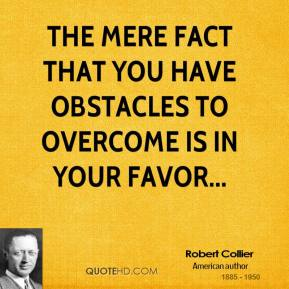 Robert Collier  - The mere fact that you have obstacles to overcome is in your favor...